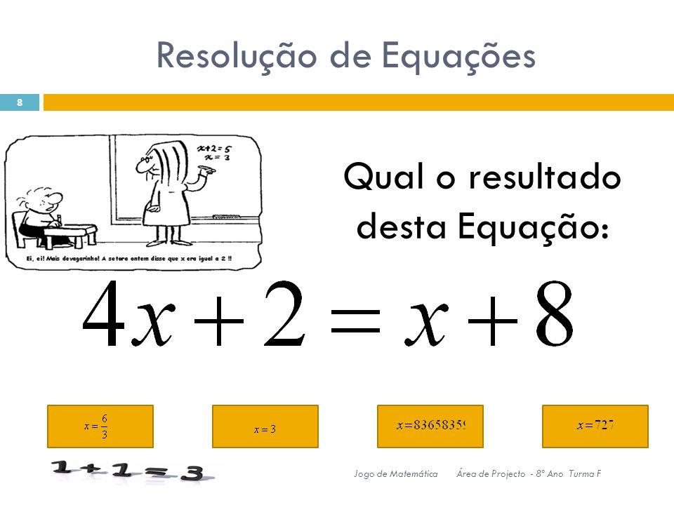 Resolução de Equações 8 Jogo de MatemáticaÁrea de Projecto - 8º Ano Turma F Qual o resultado desta Equação: