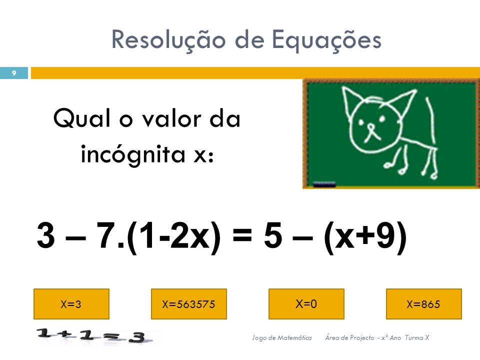 Resolução de Equações X=3X=563575 X=0 X=865 9 Jogo de MatemáticaÁrea de Projecto - xº Ano Turma X 3 – 7.(1-2x) = 5 – (x+9) Qual o valor da incógnita x: