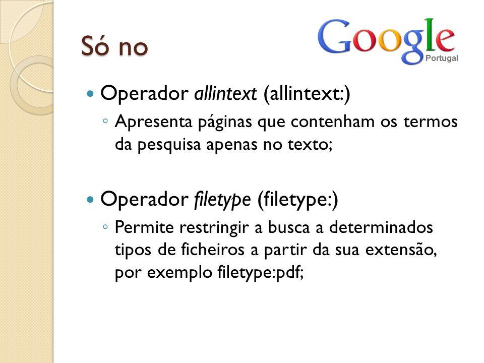Só no Operador allintext (allintext:) Apresenta páginas que contenham os termos da pesquisa apenas no texto; Operador filetype (filetype:) Permite res