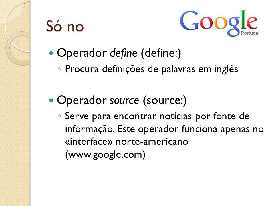 Só no Operador define (define:) Procura definições de palavras em inglês Operador source (source:) Serve para encontrar notícias por fonte de informaç