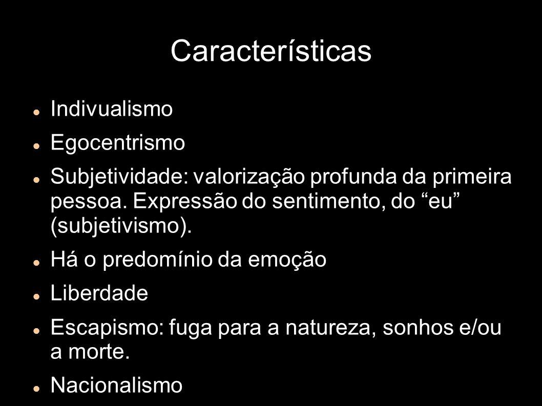 Características Indivualismo Egocentrismo Subjetividade: valorização profunda da primeira pessoa. Expressão do sentimento, do eu (subjetivismo). Há o