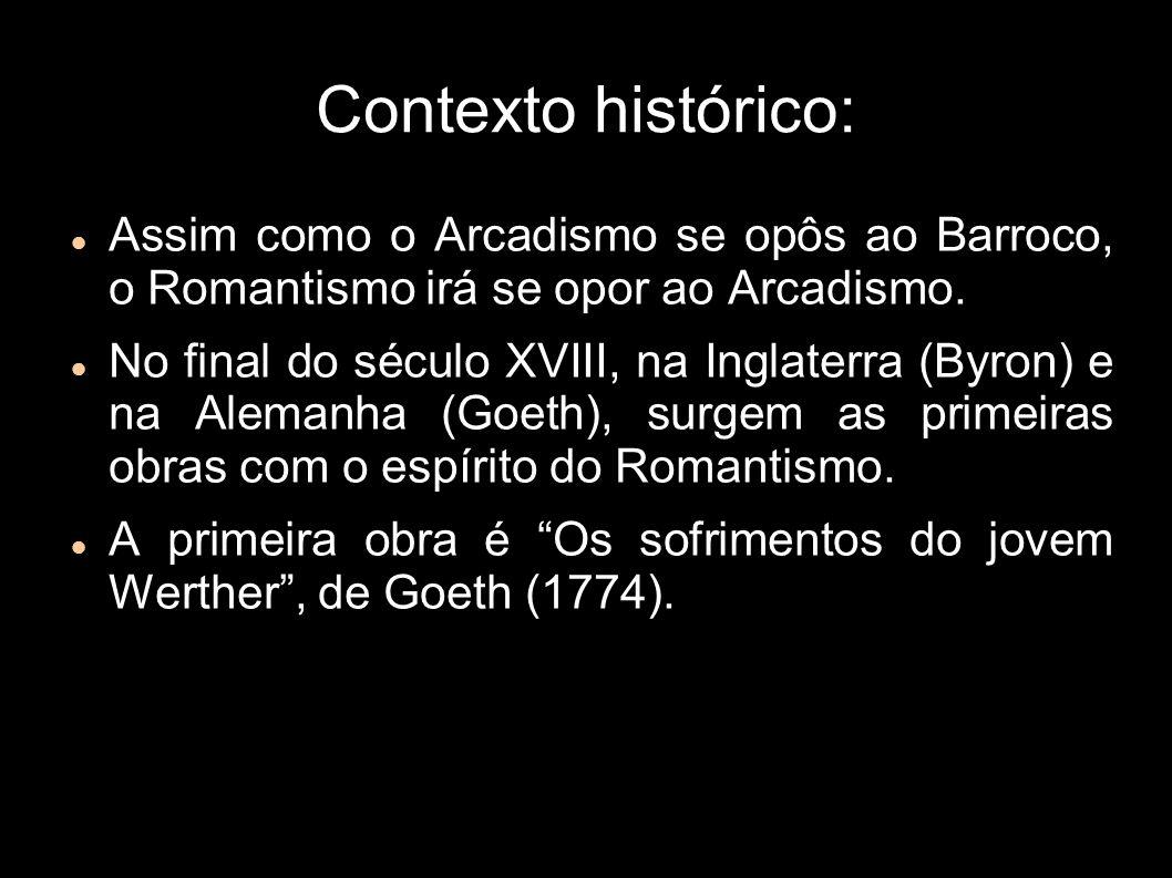 Contexto histórico: Assim como o Arcadismo se opôs ao Barroco, o Romantismo irá se opor ao Arcadismo. No final do século XVIII, na Inglaterra (Byron)