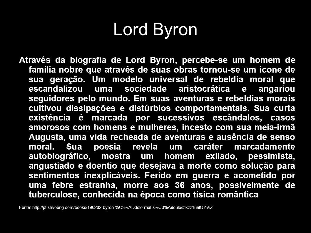 Lord Byron Através da biografia de Lord Byron, percebe-se um homem de família nobre que através de suas obras tornou-se um ícone de sua geração. Um mo