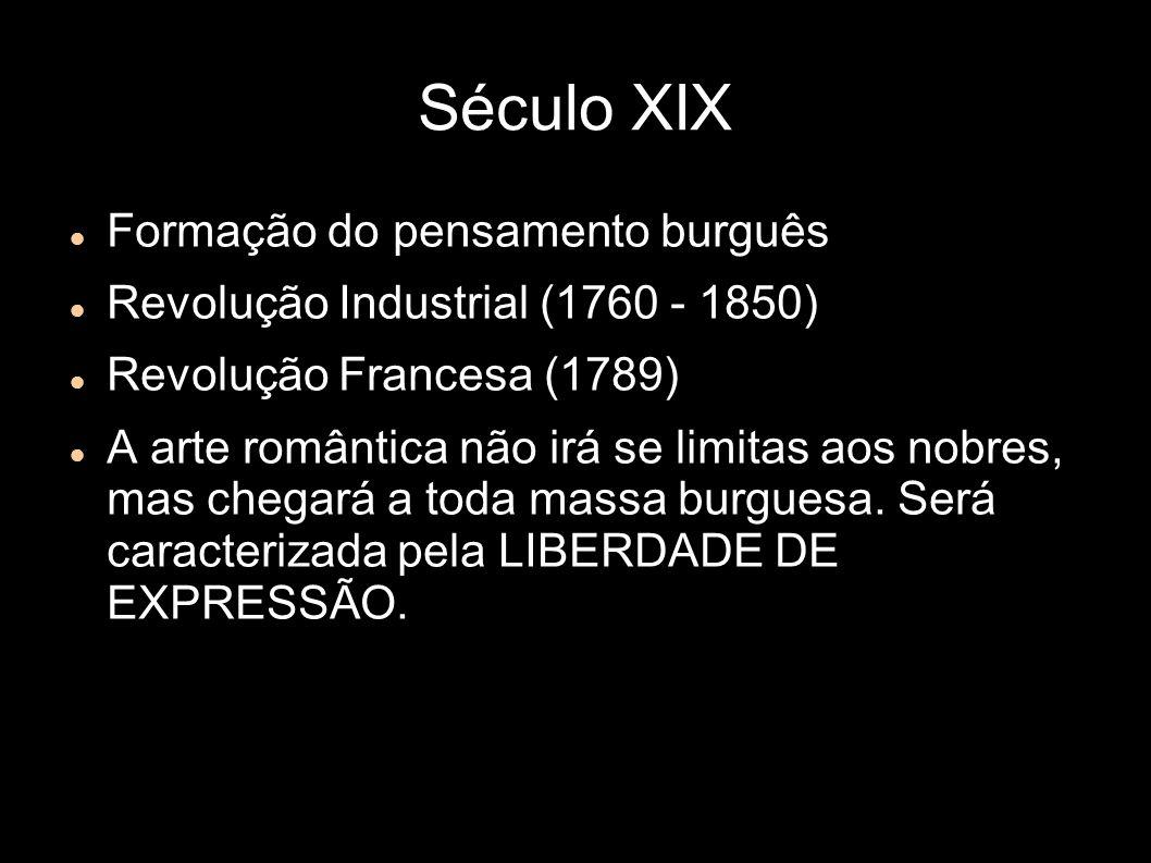 Século XIX Formação do pensamento burguês Revolução Industrial (1760 - 1850) Revolução Francesa (1789) A arte romântica não irá se limitas aos nobres, mas chegará a toda massa burguesa.