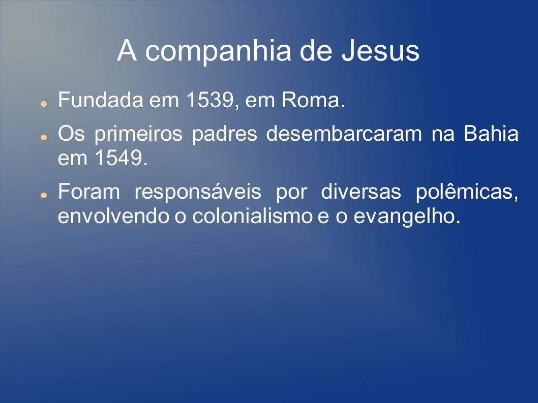 A companhia de Jesus Fundada em 1539, em Roma. Os primeiros padres desembarcaram na Bahia em 1549. Foram responsáveis por diversas polêmicas, envolven