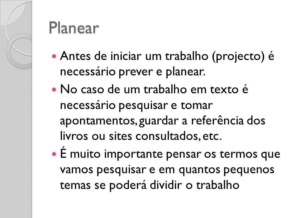 Planear Antes de iniciar um trabalho (projecto) é necessário prever e planear. No caso de um trabalho em texto é necessário pesquisar e tomar apontame