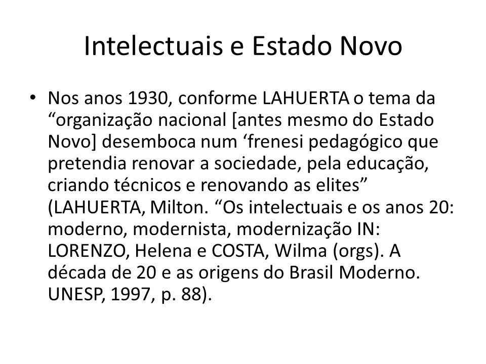 Intelectuais e Estado Novo Nos anos 1930, conforme LAHUERTA o tema da organização nacional [antes mesmo do Estado Novo] desemboca num frenesi pedagógico que pretendia renovar a sociedade, pela educação, criando técnicos e renovando as elites (LAHUERTA, Milton.