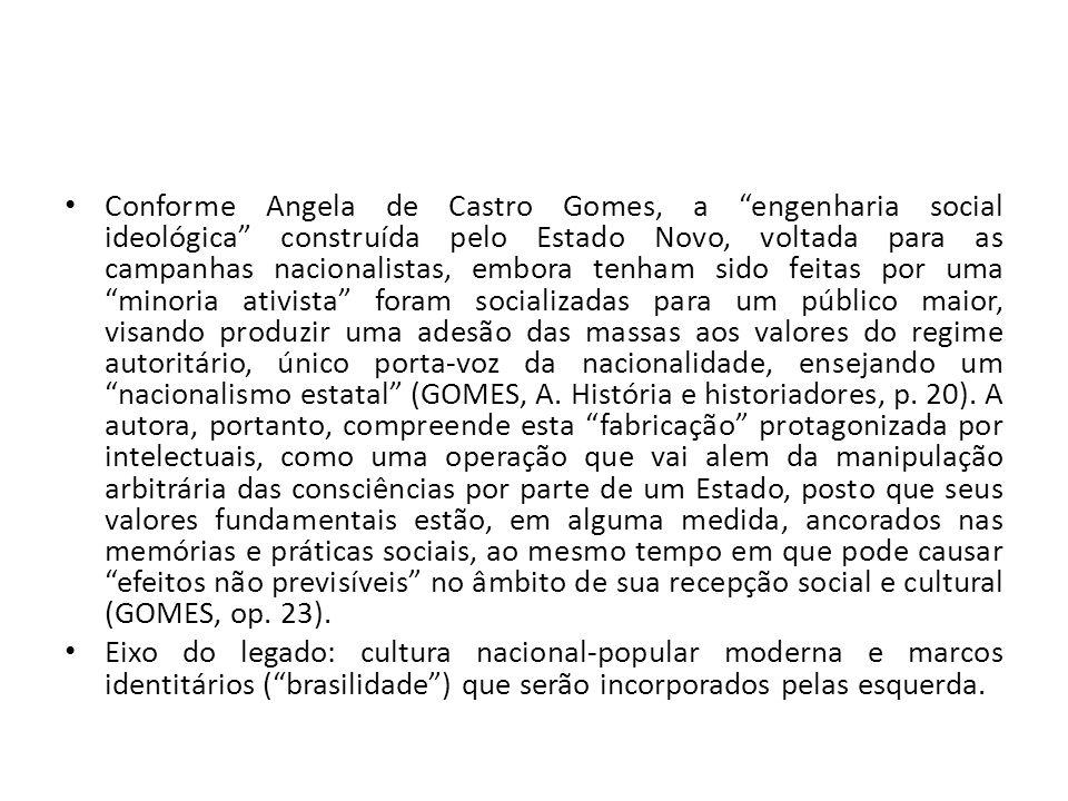 Conforme Angela de Castro Gomes, a engenharia social ideológica construída pelo Estado Novo, voltada para as campanhas nacionalistas, embora tenham sido feitas por uma minoria ativista foram socializadas para um público maior, visando produzir uma adesão das massas aos valores do regime autoritário, único porta-voz da nacionalidade, ensejando um nacionalismo estatal (GOMES, A.