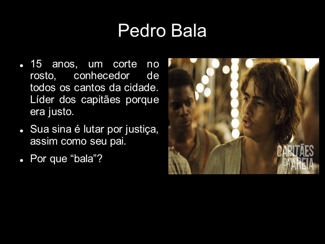 Pedro Bala 15 anos, um corte no rosto, conhecedor de todos os cantos da cidade. Líder dos capitães porque era justo. Sua sina é lutar por justiça, ass