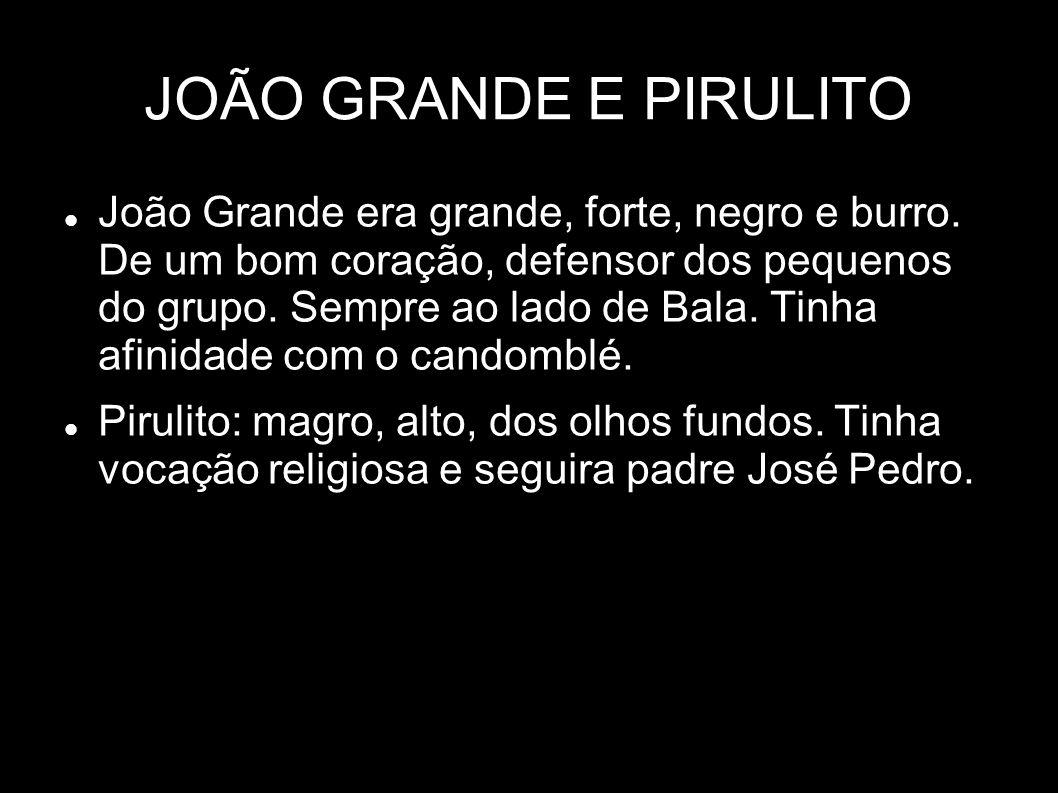 JOÃO GRANDE E PIRULITO João Grande era grande, forte, negro e burro. De um bom coração, defensor dos pequenos do grupo. Sempre ao lado de Bala. Tinha