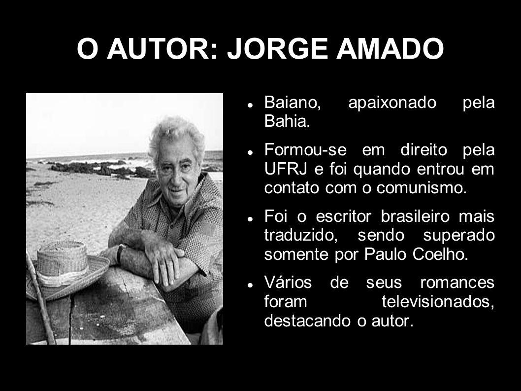 O AUTOR: JORGE AMADO Baiano, apaixonado pela Bahia. Formou-se em direito pela UFRJ e foi quando entrou em contato com o comunismo. Foi o escritor bras