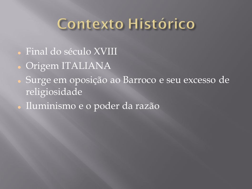Final do século XVIII Origem ITALIANA Surge em oposição ao Barroco e seu excesso de religiosidade Iluminismo e o poder da razão