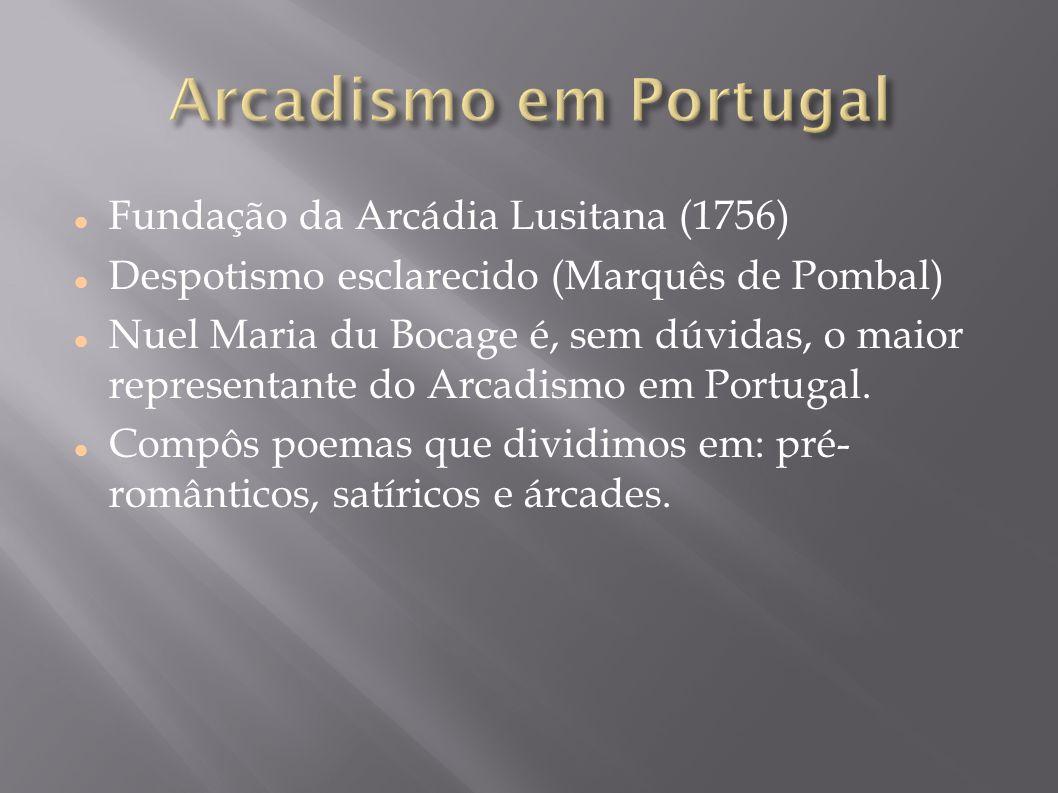 Fundação da Arcádia Lusitana (1756) Despotismo esclarecido (Marquês de Pombal) Nuel Maria du Bocage é, sem dúvidas, o maior representante do Arcadismo