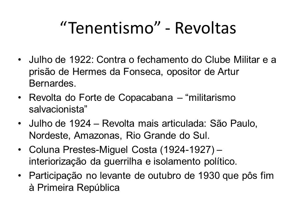 Tenentismo - Revoltas Julho de 1922: Contra o fechamento do Clube Militar e a prisão de Hermes da Fonseca, opositor de Artur Bernardes. Revolta do For