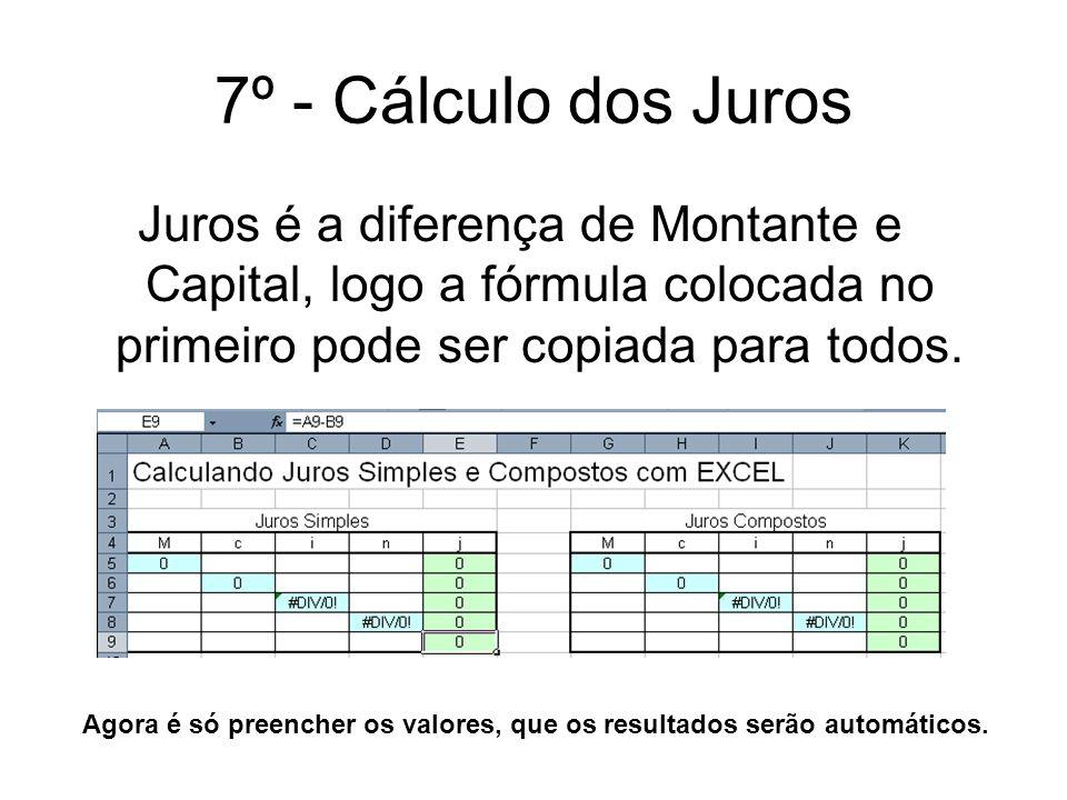 7º - Cálculo dos Juros Juros é a diferença de Montante e Capital, logo a fórmula colocada no primeiro pode ser copiada para todos. Agora é só preenche