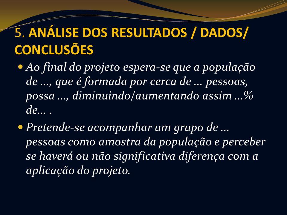 5. ANÁLISE DOS RESULTADOS / DADOS/ CONCLUSÕES Ao final do projeto espera-se que a população de..., que é formada por cerca de... pessoas, possa..., di
