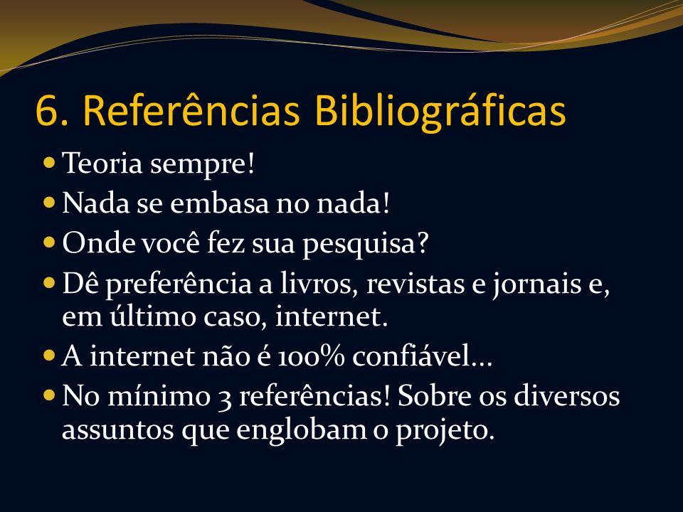 6. Referências Bibliográficas Teoria sempre! Nada se embasa no nada! Onde você fez sua pesquisa? Dê preferência a livros, revistas e jornais e, em últ