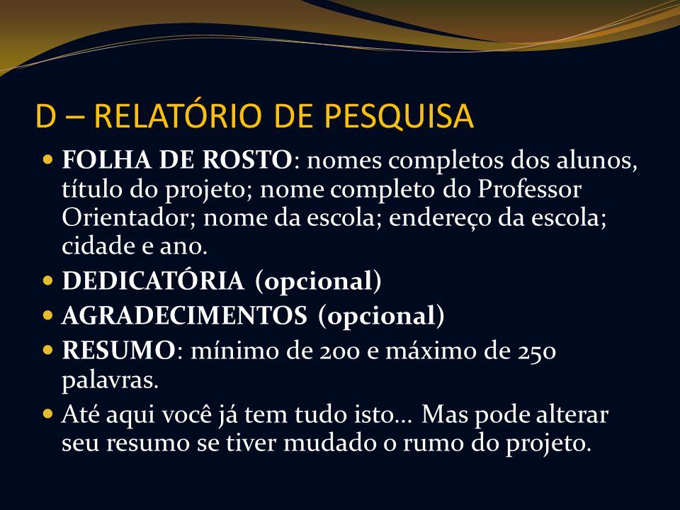 D – RELATÓRIO DE PESQUISA FOLHA DE ROSTO: nomes completos dos alunos, título do projeto; nome completo do Professor Orientador; nome da escola; endere