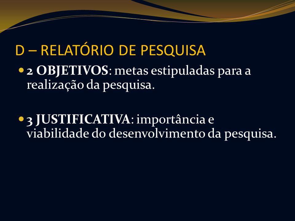 D – RELATÓRIO DE PESQUISA 2 OBJETIVOS: metas estipuladas para a realização da pesquisa. 3 JUSTIFICATIVA: importância e viabilidade do desenvolvimento