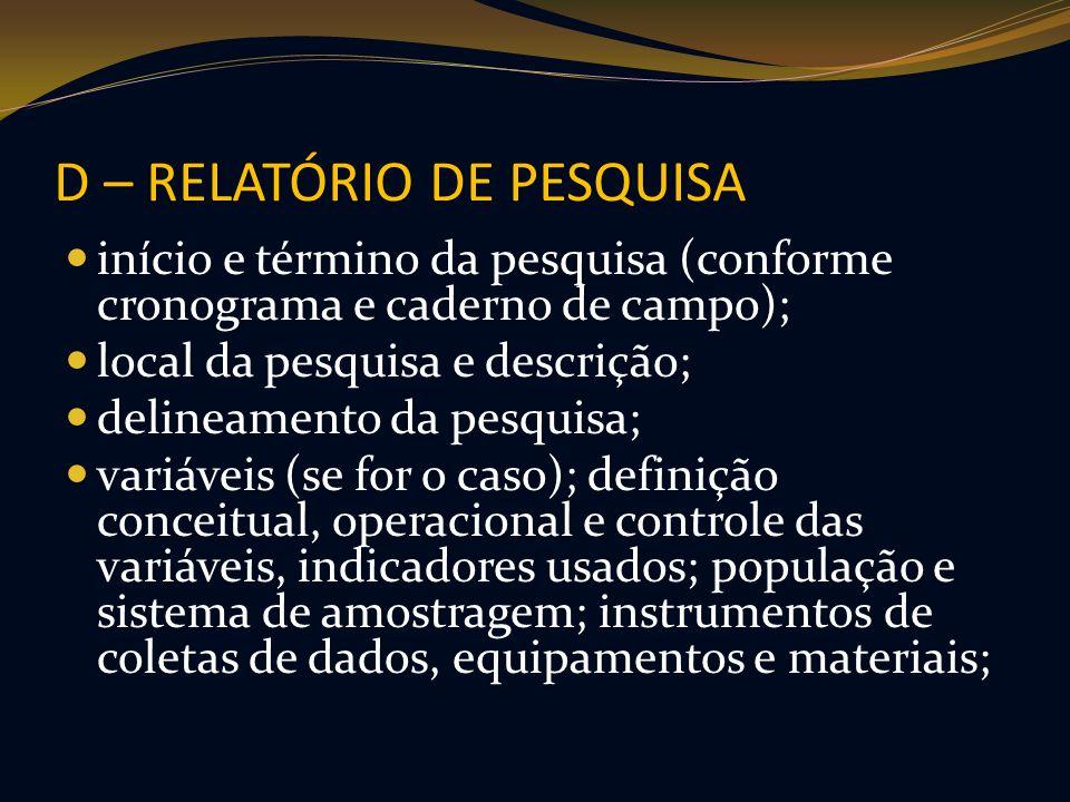 D – RELATÓRIO DE PESQUISA início e término da pesquisa (conforme cronograma e caderno de campo); local da pesquisa e descrição; delineamento da pesqui
