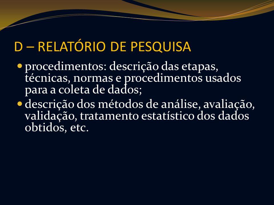 D – RELATÓRIO DE PESQUISA procedimentos: descrição das etapas, técnicas, normas e procedimentos usados para a coleta de dados; descrição dos métodos d