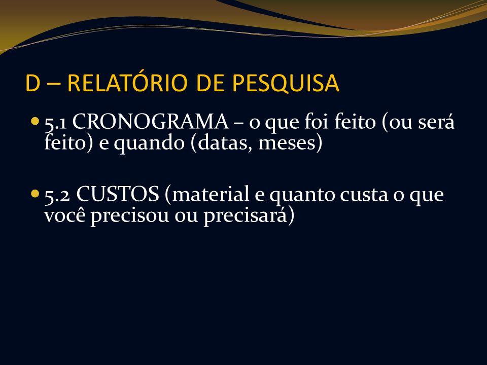 D – RELATÓRIO DE PESQUISA 5.1 CRONOGRAMA – o que foi feito (ou será feito) e quando (datas, meses) 5.2 CUSTOS (material e quanto custa o que você prec