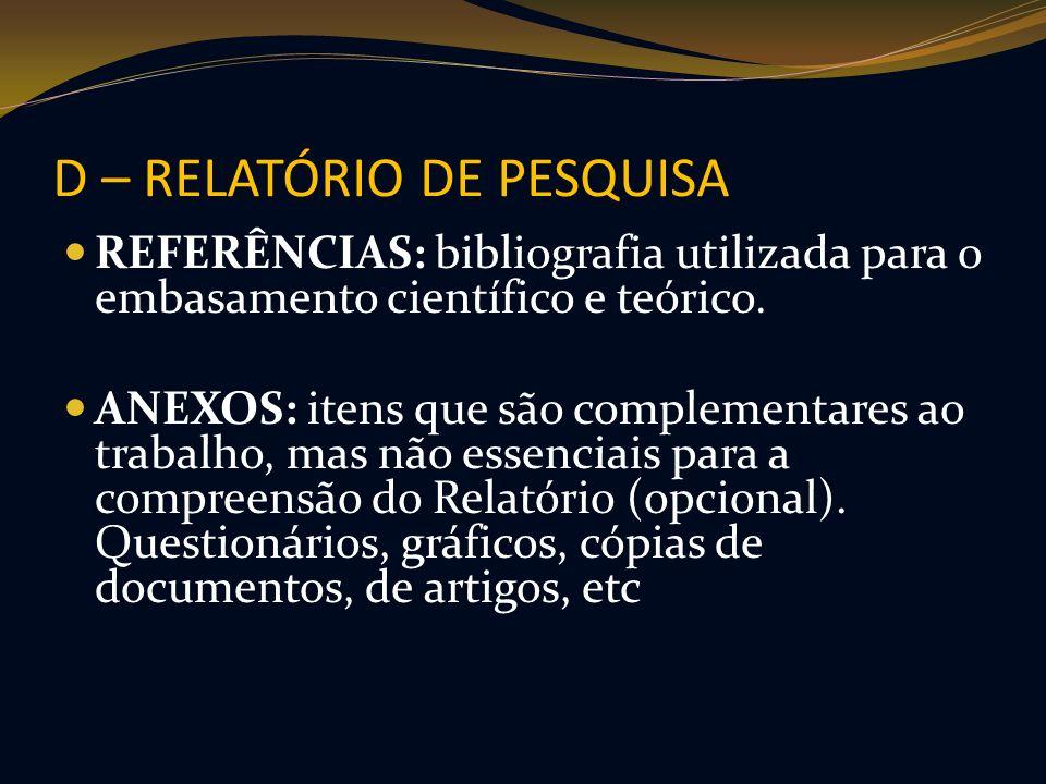 D – RELATÓRIO DE PESQUISA REFERÊNCIAS: bibliografia utilizada para o embasamento científico e teórico. ANEXOS: itens que são complementares ao trabalh