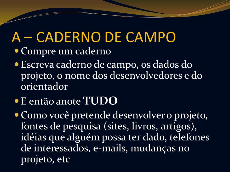 A – CADERNO DE CAMPO Compre um caderno Escreva caderno de campo, os dados do projeto, o nome dos desenvolvedores e do orientador E então anote TUDO Co