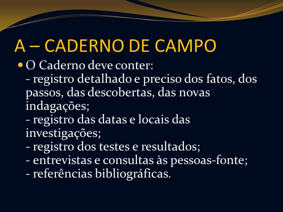 A – CADERNO DE CAMPO O Caderno deve conter: - registro detalhado e preciso dos fatos, dos passos, das descobertas, das novas indagações; - registro da
