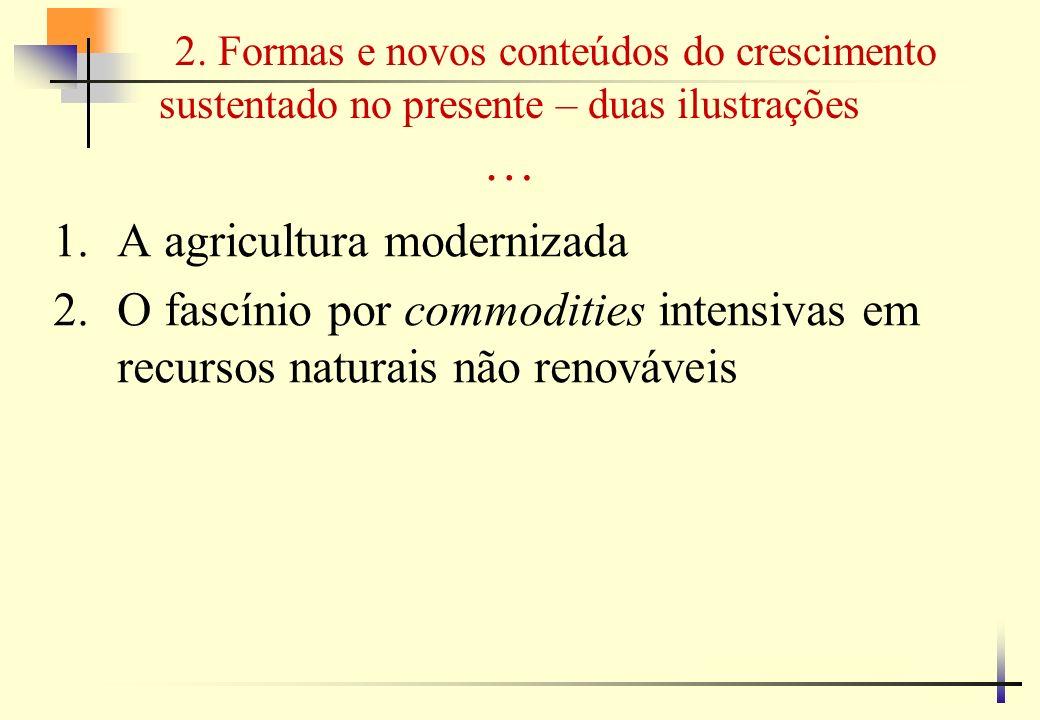 2. Formas e novos conteúdos do crescimento sustentado no presente – duas ilustrações … 1.A agricultura modernizada 2.O fascínio por commodities intens