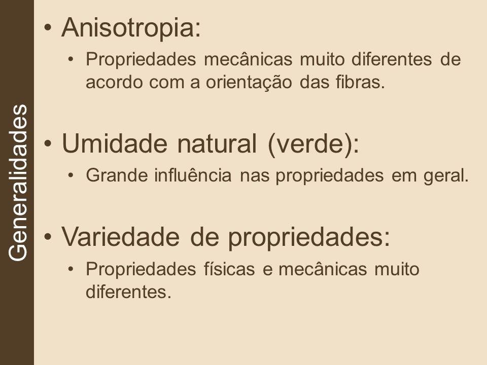 Generalidades Anisotropia: Propriedades mecânicas muito diferentes de acordo com a orientação das fibras. Umidade natural (verde): Grande influência n