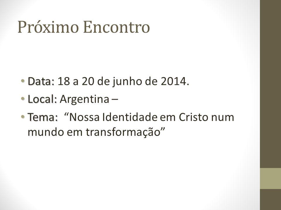 Próximo Encontro Data: Data: 18 a 20 de junho de 2014. Local: Local: Argentina – Tema: Tema: Nossa Identidade em Cristo num mundo em transformação
