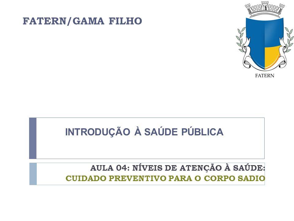 FATERN/GAMA FILHO AULA 04: NÍVEIS DE ATENÇÃO À SAÚDE: CUIDADO PREVENTIVO PARA O CORPO SADIO INTRODUÇÃO À SAÚDE PÚBLICA