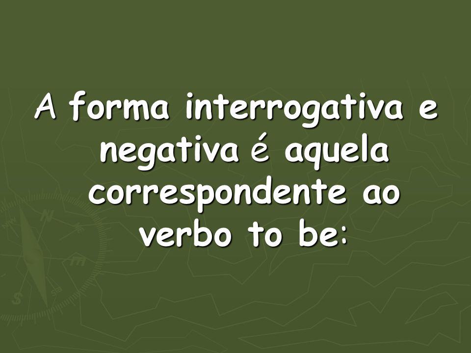 A forma interrogativa e negativa é aquela correspondente ao verbo to be: