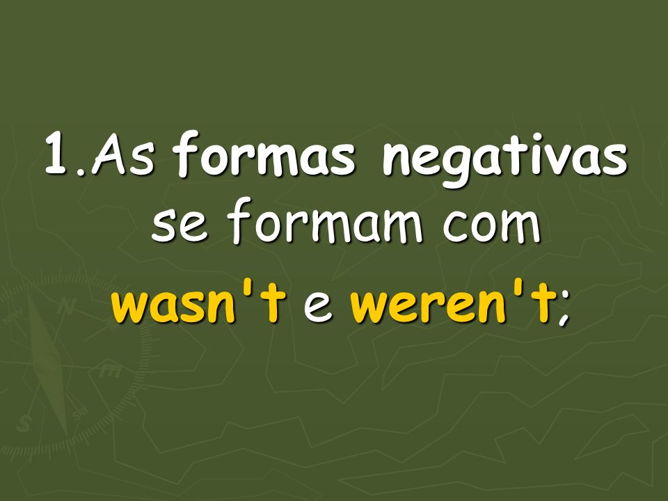 1.As formas negativas se formam com wasn t e weren t; wasn t e weren t;