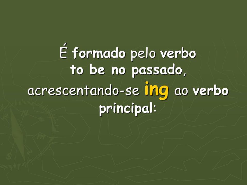 É formado pelo verbo to be no passado, acrescentando-se ing ao verbo principal: É formado pelo verbo to be no passado, acrescentando-se ing ao verbo p