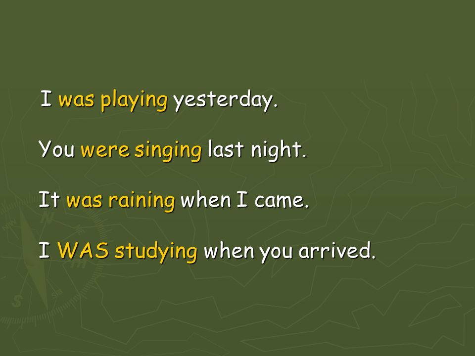 I was playing yesterday.You were singing last night.