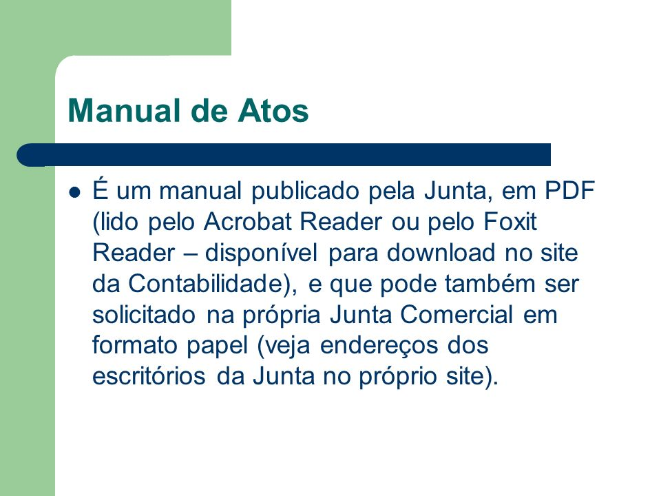 Manual de Atos É um manual publicado pela Junta, em PDF (lido pelo Acrobat Reader ou pelo Foxit Reader – disponível para download no site da Contabilidade), e que pode também ser solicitado na própria Junta Comercial em formato papel (veja endereços dos escritórios da Junta no próprio site).