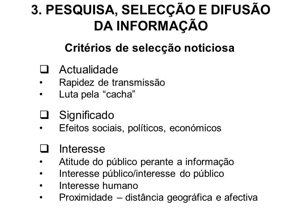 3. PESQUISA, SELECÇÃO E DIFUSÃO DA INFORMAÇÃO Critérios de selecção noticiosa Actualidade Rapidez de transmissão Luta pela cacha Significado Efeitos s
