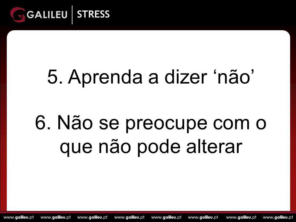 www. galileu.pt www. galileu.pt www. galileu.pt www. galileu.pt STRESS 5. Aprenda a dizer não 6. Não se preocupe com o que não pode alterar