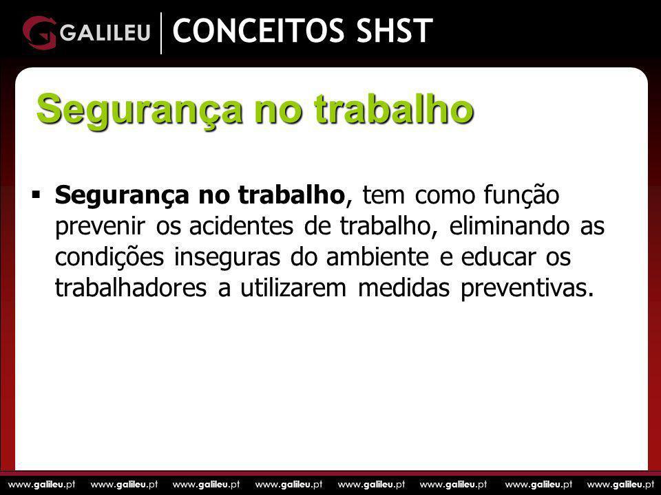 www. galileu.pt www. galileu.pt www. galileu.pt www. galileu.pt CONCEITOS SHST Segurança no trabalho, tem como função prevenir os acidentes de trabalh