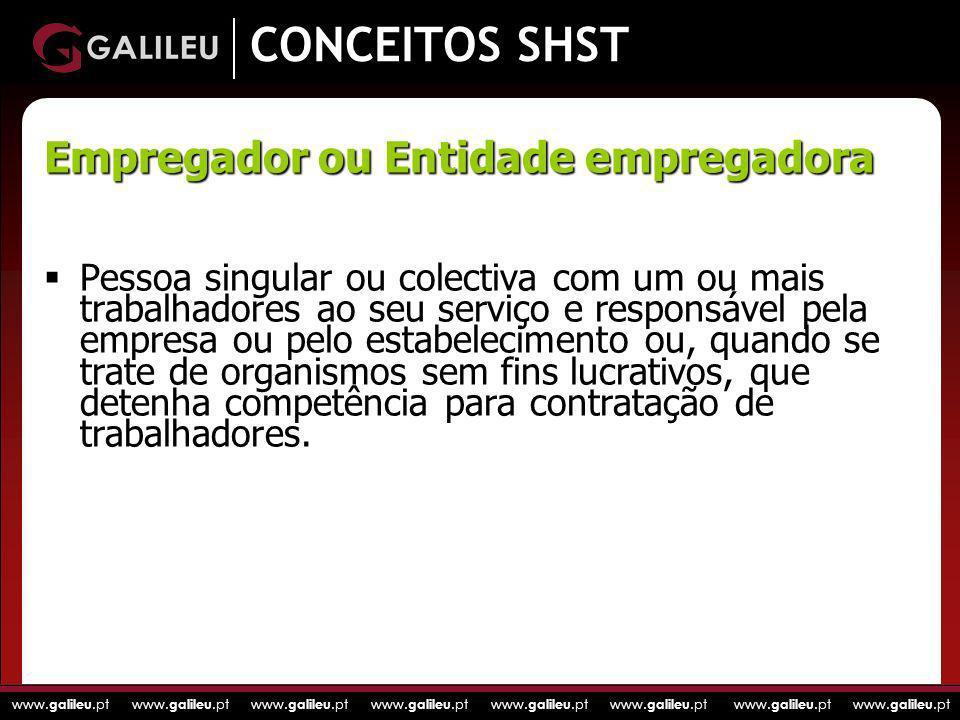 www. galileu.pt www. galileu.pt www. galileu.pt www. galileu.pt CONCEITOS SHST Pessoa singular ou colectiva com um ou mais trabalhadores ao seu serviç