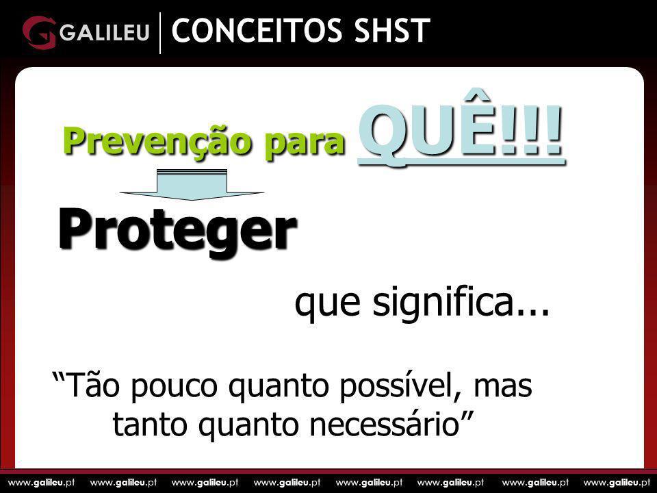 www. galileu.pt www. galileu.pt www. galileu.pt www. galileu.pt CONCEITOS SHST Prevenção para QUÊ!!! Proteger Tão pouco quanto possível, mas tanto qua