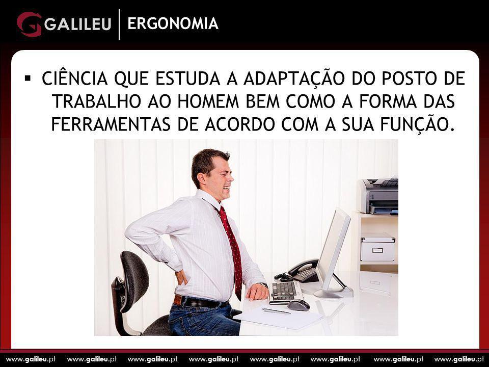 www. galileu.pt www. galileu.pt www. galileu.pt www. galileu.pt ERGONOMIA CIÊNCIA QUE ESTUDA A ADAPTAÇÃO DO POSTO DE TRABALHO AO HOMEM BEM COMO A FORM