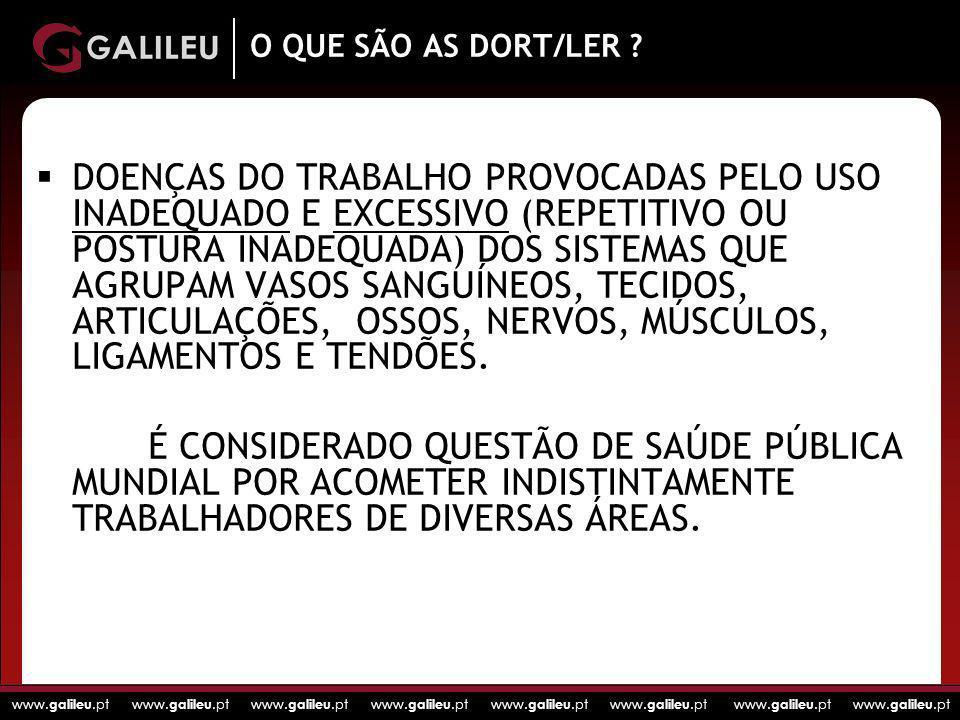 www. galileu.pt www. galileu.pt www. galileu.pt www. galileu.pt O QUE SÃO AS DORT/LER ? DOENÇAS DO TRABALHO PROVOCADAS PELO USO INADEQUADO E EXCESSIVO