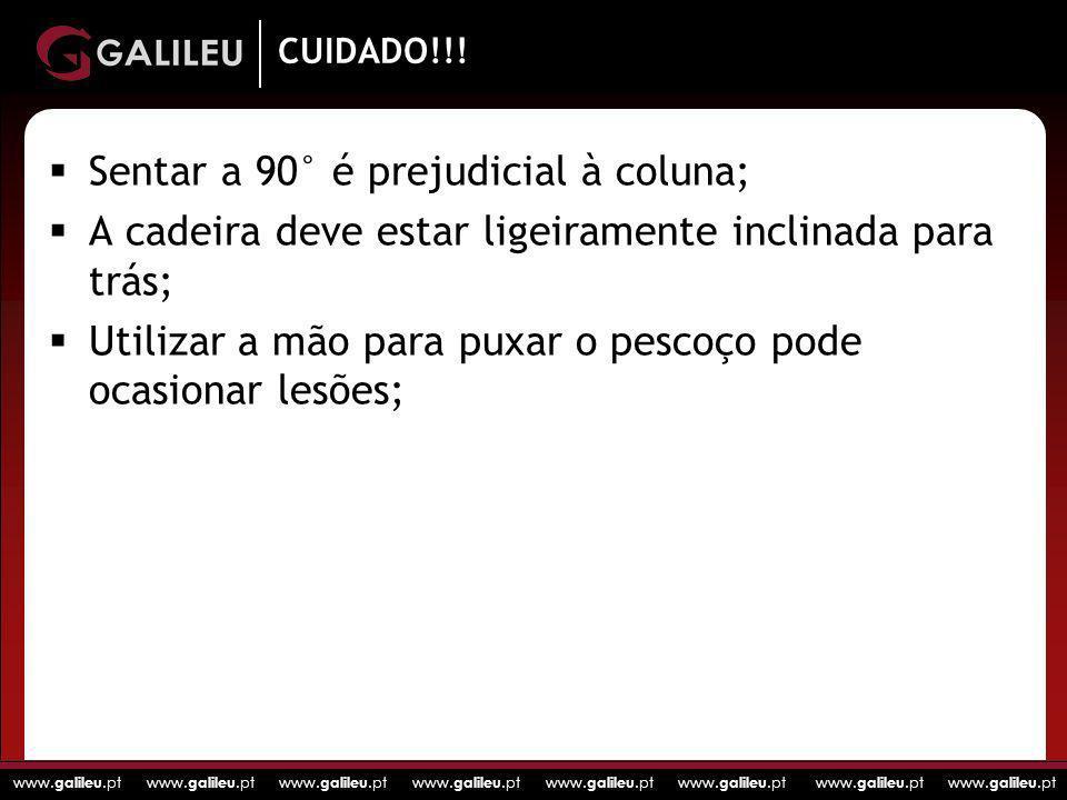www. galileu.pt www. galileu.pt www. galileu.pt www. galileu.pt CUIDADO!!! Sentar a 90° é prejudicial à coluna; A cadeira deve estar ligeiramente incl