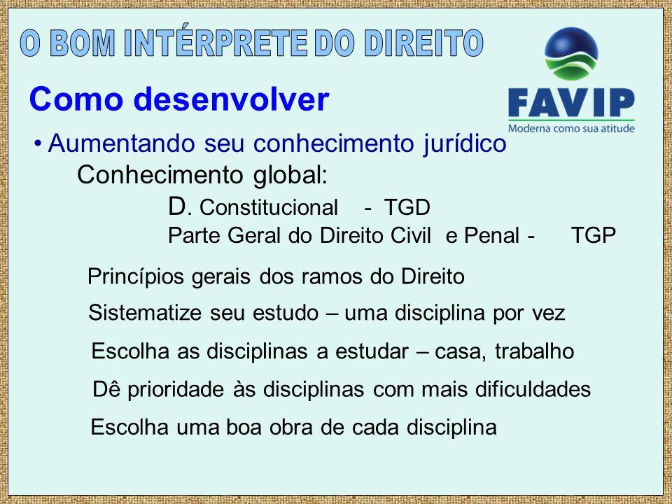 Aumentando seu conhecimento jurídico Conhecimento global: D. Constitucional - TGD Parte Geral do Direito Civil e Penal - TGP Como desenvolver Princípi