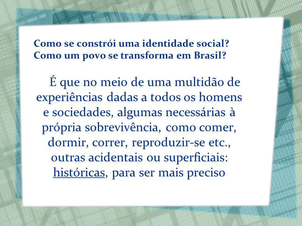 Como se constrói uma identidade social? Como um povo se transforma em Brasil? É que no meio de uma multidão de experiências dadas a todos os homens e