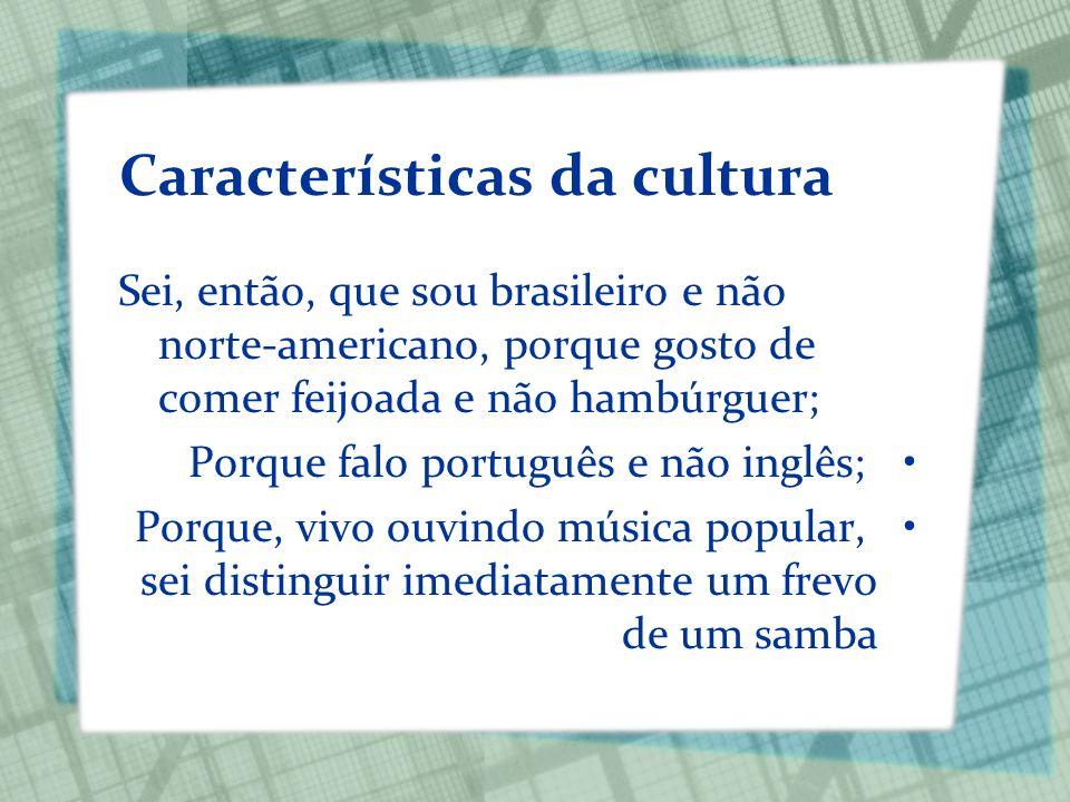 Características da cultura Sei, então, que sou brasileiro e não norte-americano, porque gosto de comer feijoada e não hambúrguer; Porque falo portuguê
