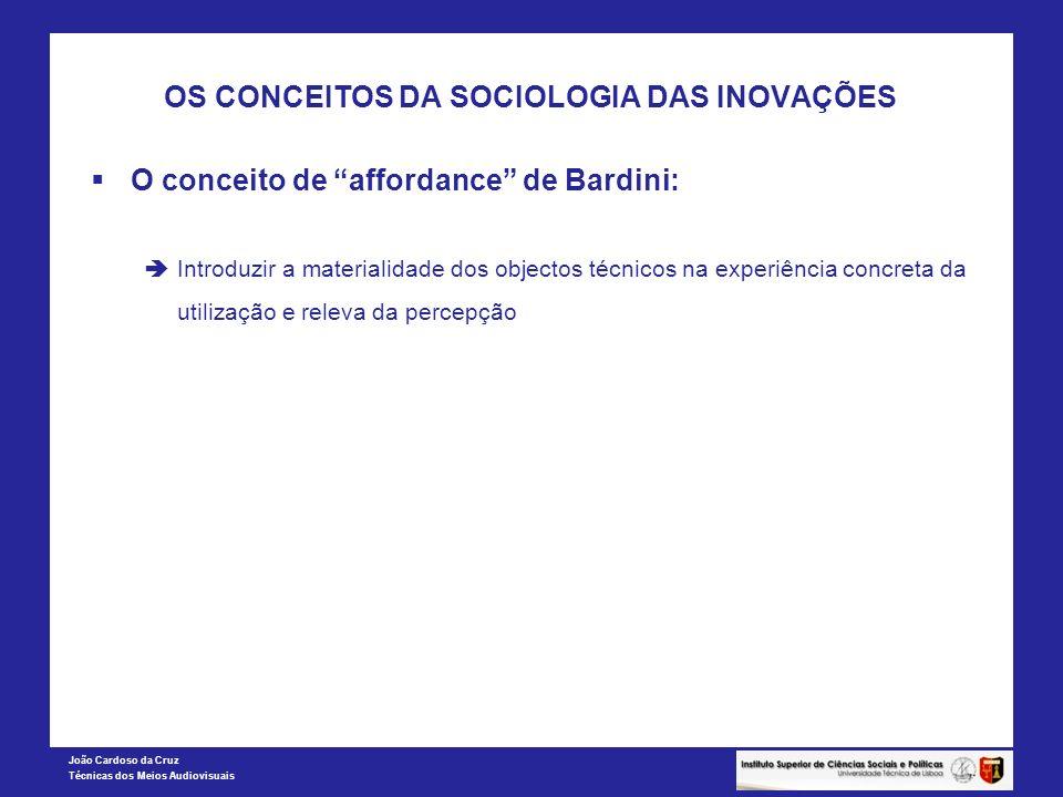 João Cardoso da Cruz Técnicas dos Meios Audiovisuais OS CONCEITOS DA SOCIOLOGIA DAS INOVAÇÕES O conceito de affordance de Bardini: Introduzir a materi